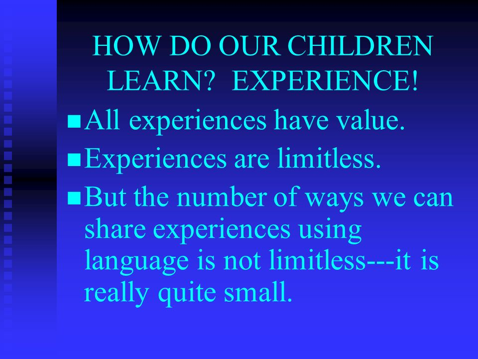 HOW DO OUR CHILDREN LEARN. EXPERIENCE. All experiences have value.