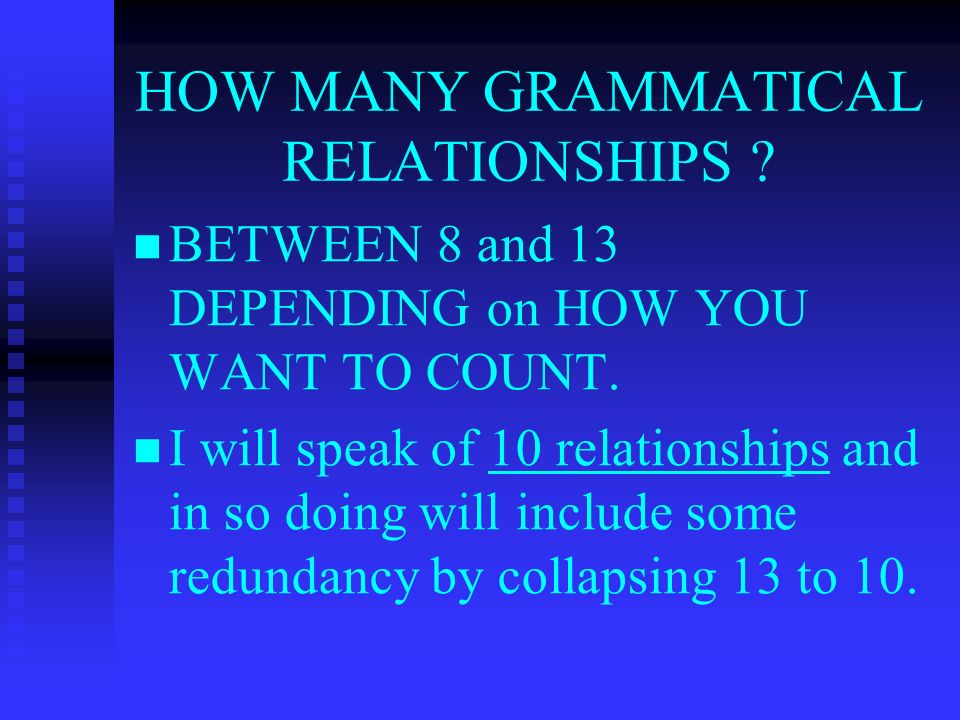 HOW MANY GRAMMATICAL RELATIONSHIPS . BETWEEN 8 and 13 DEPENDING on HOW YOU WANT TO COUNT.