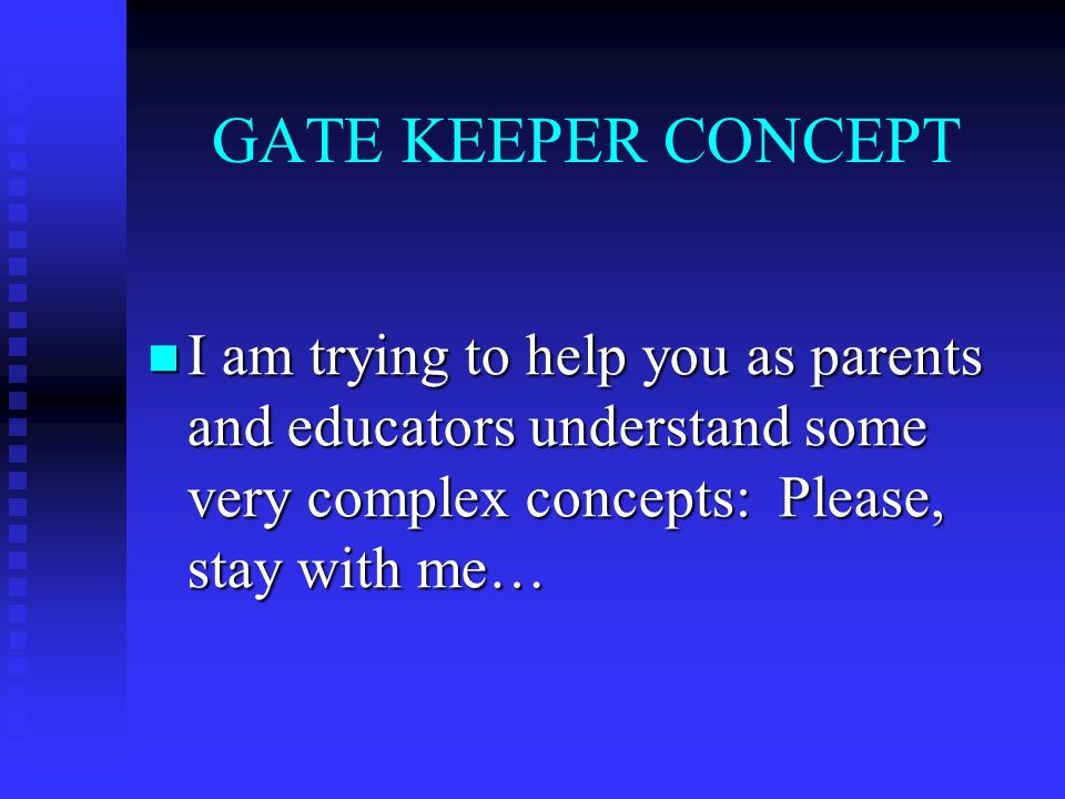 GATE KEEPER CONCEPT I am trying to help you as parents and educators understand some very complex concepts: Please, stay with me… I am trying to help you as parents and educators understand some very complex concepts: Please, stay with me…