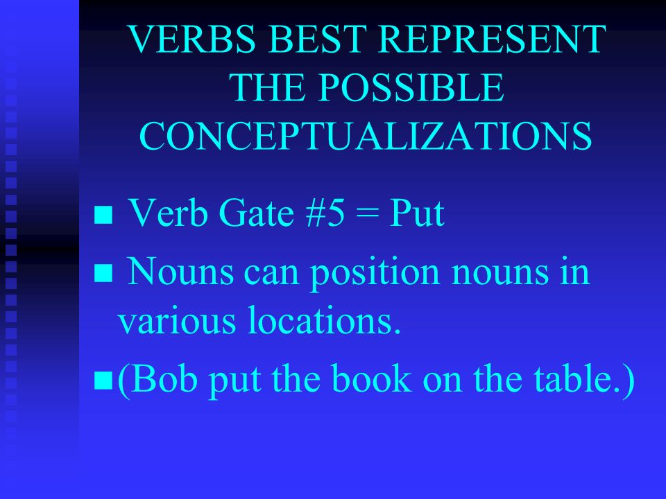 VERBS BEST REPRESENT THE POSSIBLE CONCEPTUALIZATIONS Verb Gate #5 = Put Nouns can position nouns in various locations.