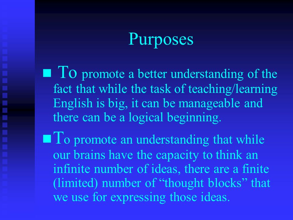 Purposes To promote a better understanding of the fact that while the task of teaching/learning English is big, it can be manageable and there can be a logical beginning.