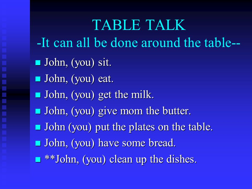 TABLE TALK -It can all be done around the table-- John, (you) sit.