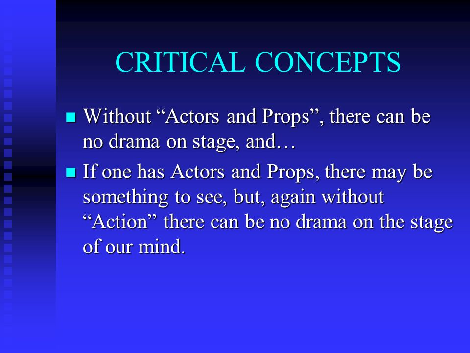 CRITICAL CONCEPTS Without Actors and Props, there can be no drama on stage, and… Without Actors and Props, there can be no drama on stage, and… If one has Actors and Props, there may be something to see, but, again without Action there can be no drama on the stage of our mind.