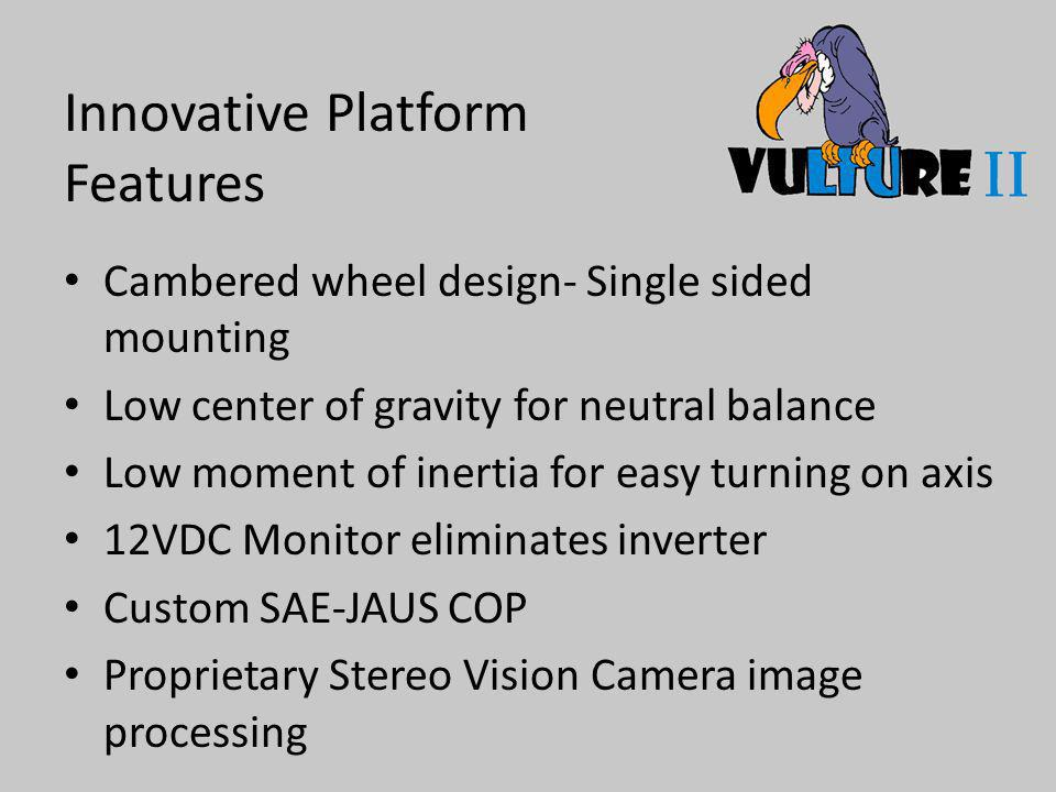 Innovative Platform Features Cambered wheel design- Single sided mounting Low center of gravity for neutral balance Low moment of inertia for easy turning on axis 12VDC Monitor eliminates inverter Custom SAE-JAUS COP Proprietary Stereo Vision Camera image processing