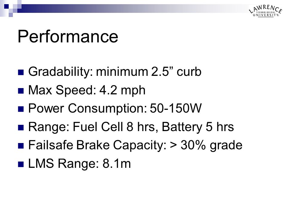 Performance Gradability: minimum 2.5 curb Max Speed: 4.2 mph Power Consumption: 50-150W Range: Fuel Cell 8 hrs, Battery 5 hrs Failsafe Brake Capacity: > 30% grade LMS Range: 8.1m
