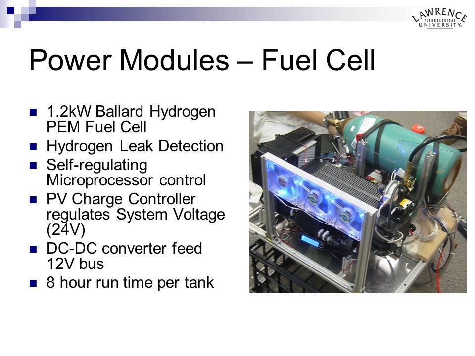 Power Modules – Fuel Cell 1.2kW Ballard Hydrogen PEM Fuel Cell Hydrogen Leak Detection Self-regulating Microprocessor control PV Charge Controller regulates System Voltage (24V) DC-DC converter feed 12V bus 8 hour run time per tank