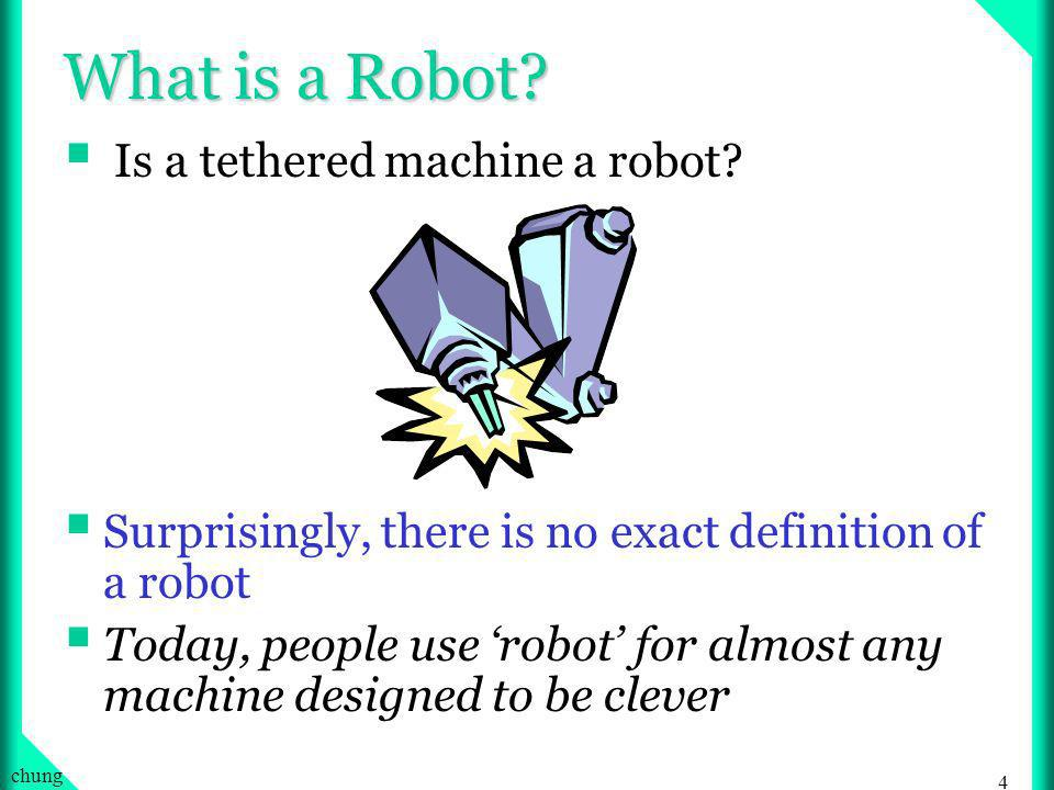 3 chung What is a Robot? A machine whose behavior can be programmed … Then, is a VCR a robot?