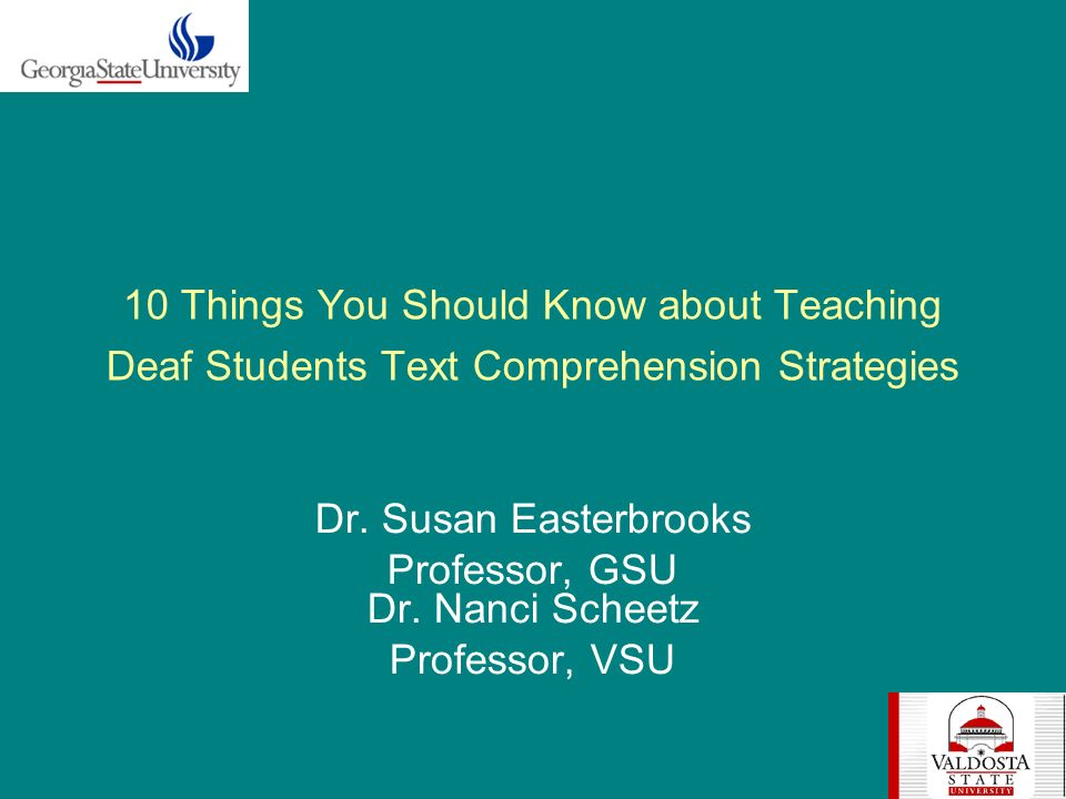 10 Things You Should Know about Teaching Deaf Students Text Comprehension Strategies Dr. Susan Easterbrooks Professor, GSU Dr. Nanci Scheetz Professor