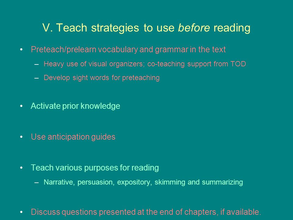 V. Teach strategies to use before reading Preteach/prelearn vocabulary and grammar in the text –Heavy use of visual organizers; co-teaching support fr