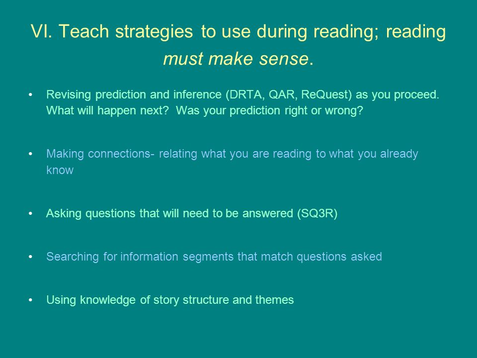 VI. Teach strategies to use during reading; reading must make sense. Revising prediction and inference (DRTA, QAR, ReQuest) as you proceed. What will