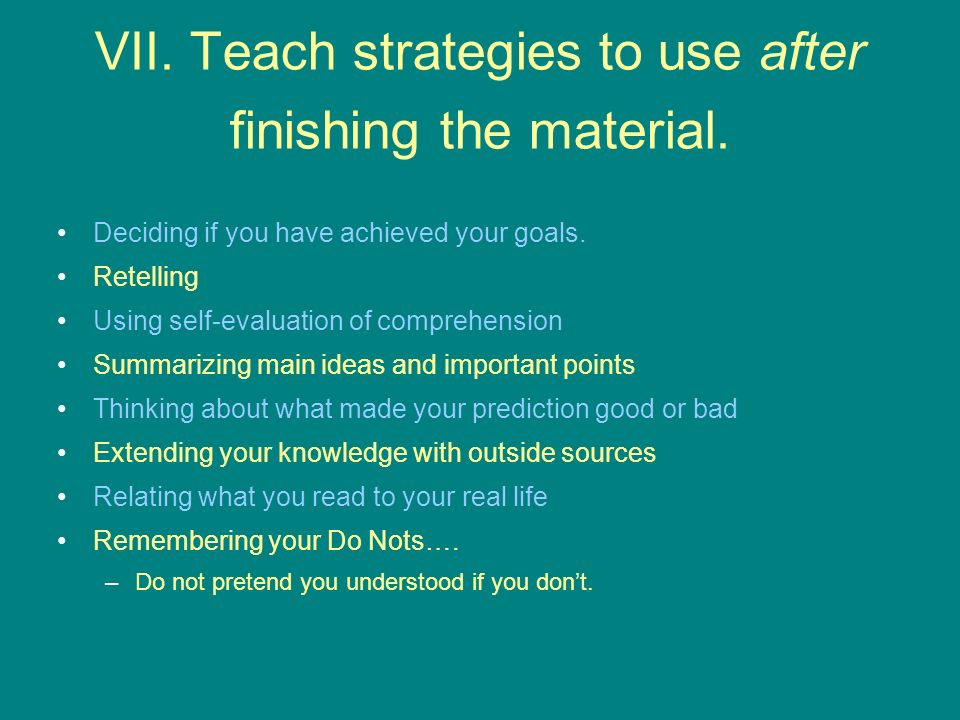 VII. Teach strategies to use after finishing the material. Deciding if you have achieved your goals. Retelling Using self-evaluation of comprehension