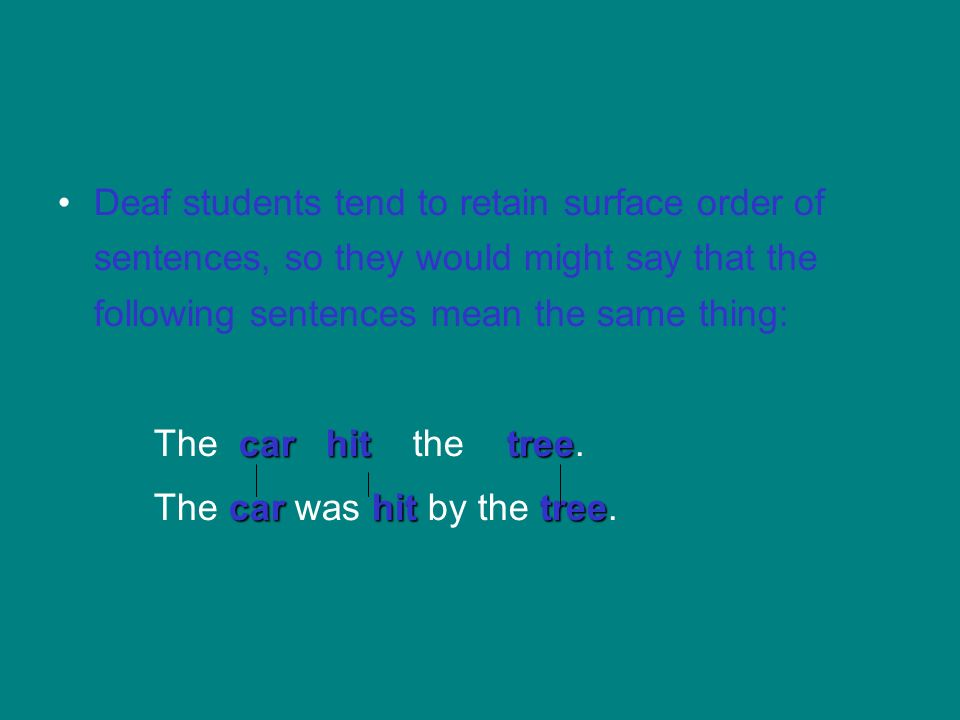 Deaf students tend to retain surface order of sentences, so they would might say that the following sentences mean the same thing: car hittree The car
