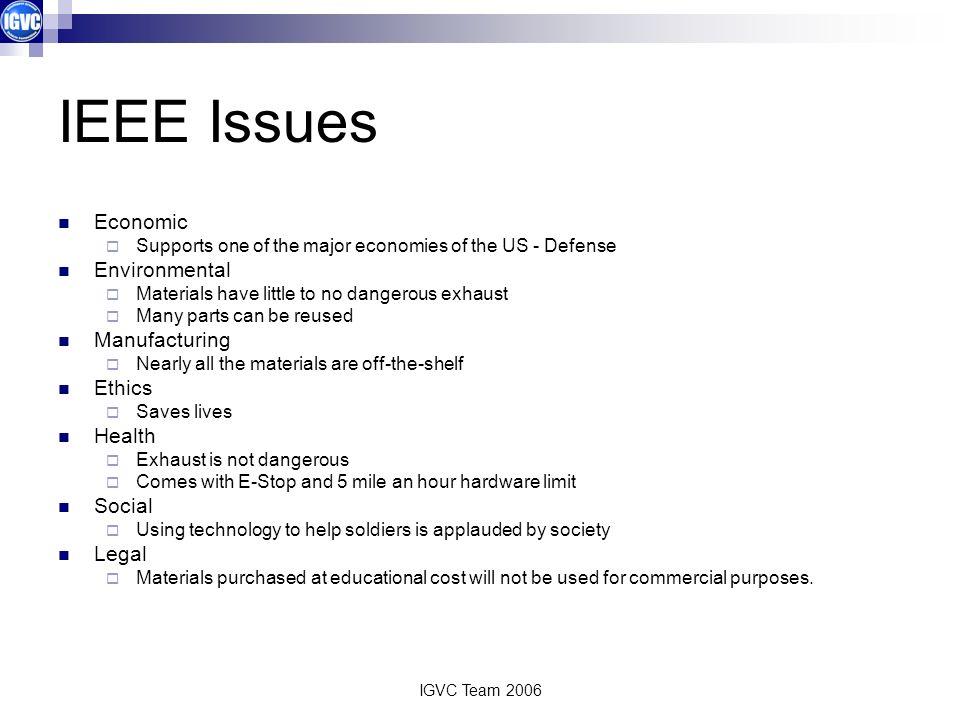 IGVC Team 2006 IEEE Issues Economic Supports one of the major economies of the US - Defense Environmental Materials have little to no dangerous exhaus