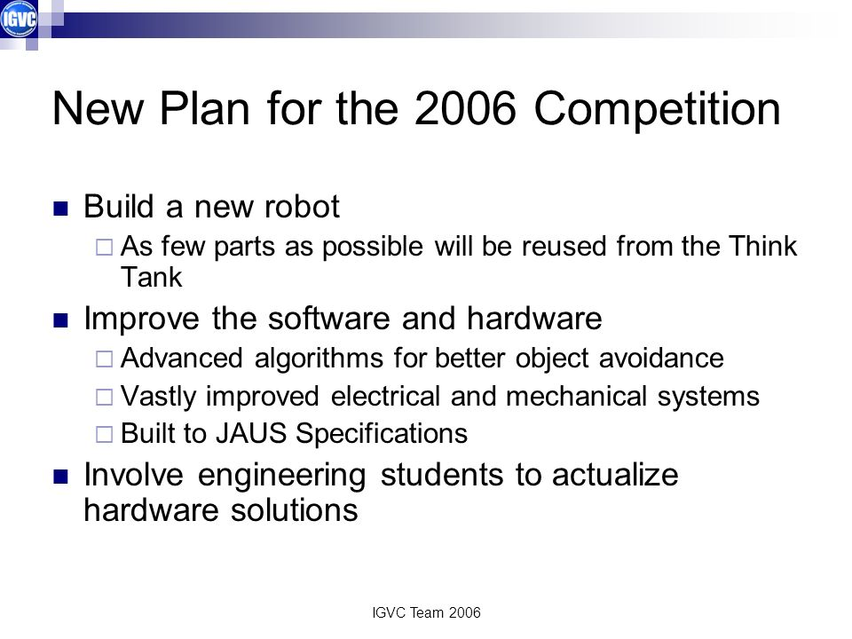 IGVC Team 2006 New Plan for the 2006 Competition Build a new robot As few parts as possible will be reused from the Think Tank Improve the software an