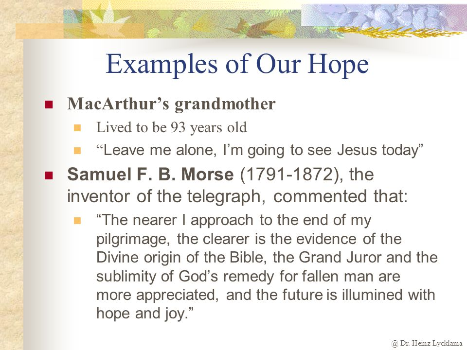 @ Dr. Heinz Lycklama Examples of Our Hope MacArthurs grandmother Lived to be 93 years old Leave me alone, Im going to see Jesus today Samuel F. B. Mor