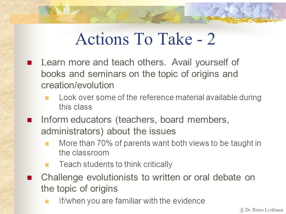 @ Dr. Heinz Lycklama Actions To Take - 2 L earn more and teach others. Avail yourself of books and seminars on the topic of origins and creation/evolu