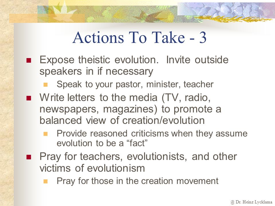 @ Dr. Heinz Lycklama Actions To Take - 3 Expose theistic evolution. Invite outside speakers in if necessary Speak to your pastor, minister, teacher Wr