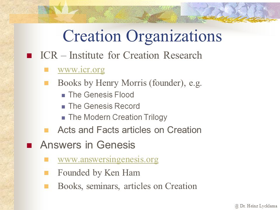 @ Dr. Heinz Lycklama Creation Organizations ICR – Institute for Creation Research www.icr.org Books by Henry Morris (founder), e.g. The Genesis Flood