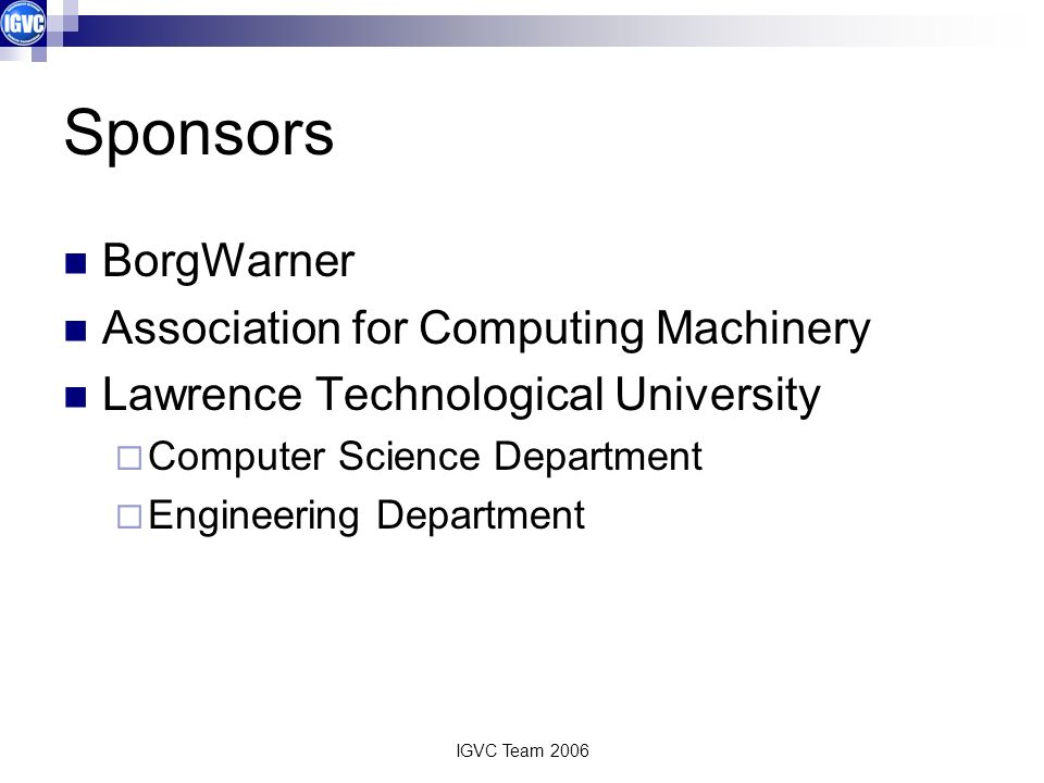 IGVC Team 2006 Sponsors BorgWarner Association for Computing Machinery Lawrence Technological University Computer Science Department Engineering Department