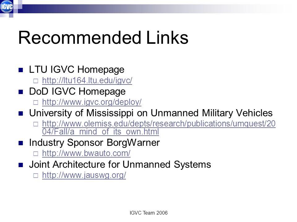IGVC Team 2006 Recommended Links LTU IGVC Homepage http://ltu164.ltu.edu/igvc/ DoD IGVC Homepage http://www.igvc.org/deploy/ University of Mississippi on Unmanned Military Vehicles http://www.olemiss.edu/depts/research/publications/umquest/20 04/Fall/a_mind_of_its_own.html http://www.olemiss.edu/depts/research/publications/umquest/20 04/Fall/a_mind_of_its_own.html Industry Sponsor BorgWarner http://www.bwauto.com/ Joint Architecture for Unmanned Systems http://www.jauswg.org/
