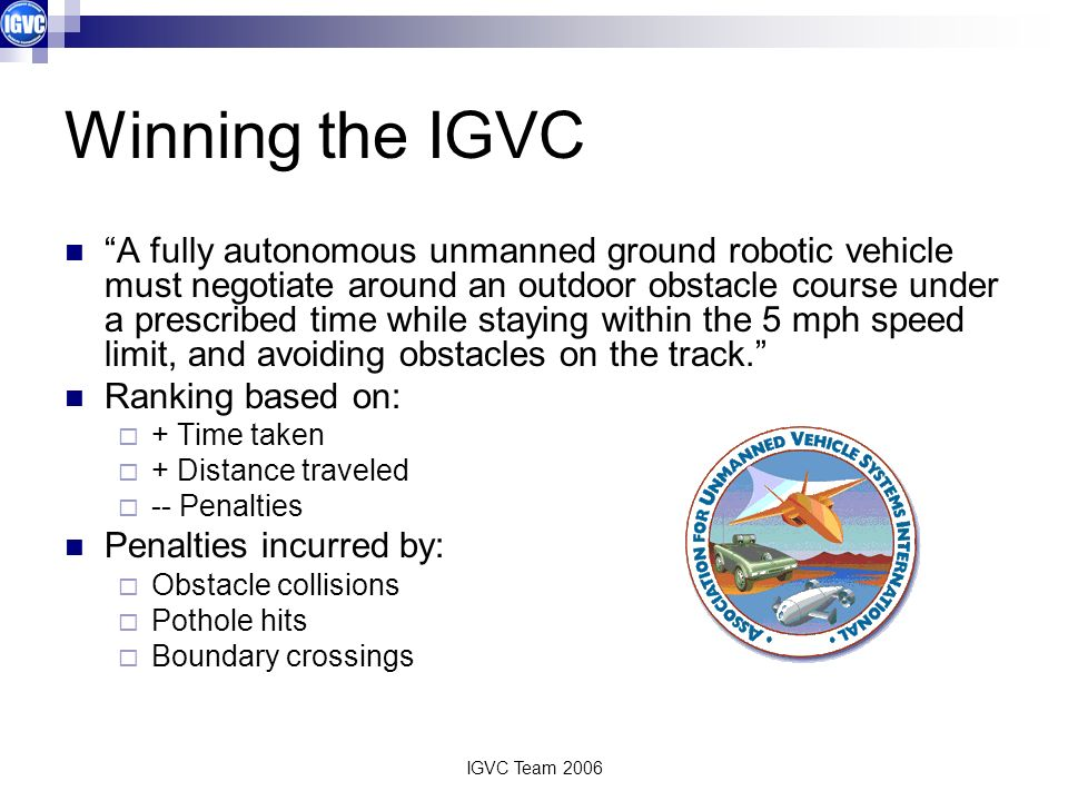 IGVC Team 2006 Winning the IGVC A fully autonomous unmanned ground robotic vehicle must negotiate around an outdoor obstacle course under a prescribed time while staying within the 5 mph speed limit, and avoiding obstacles on the track.