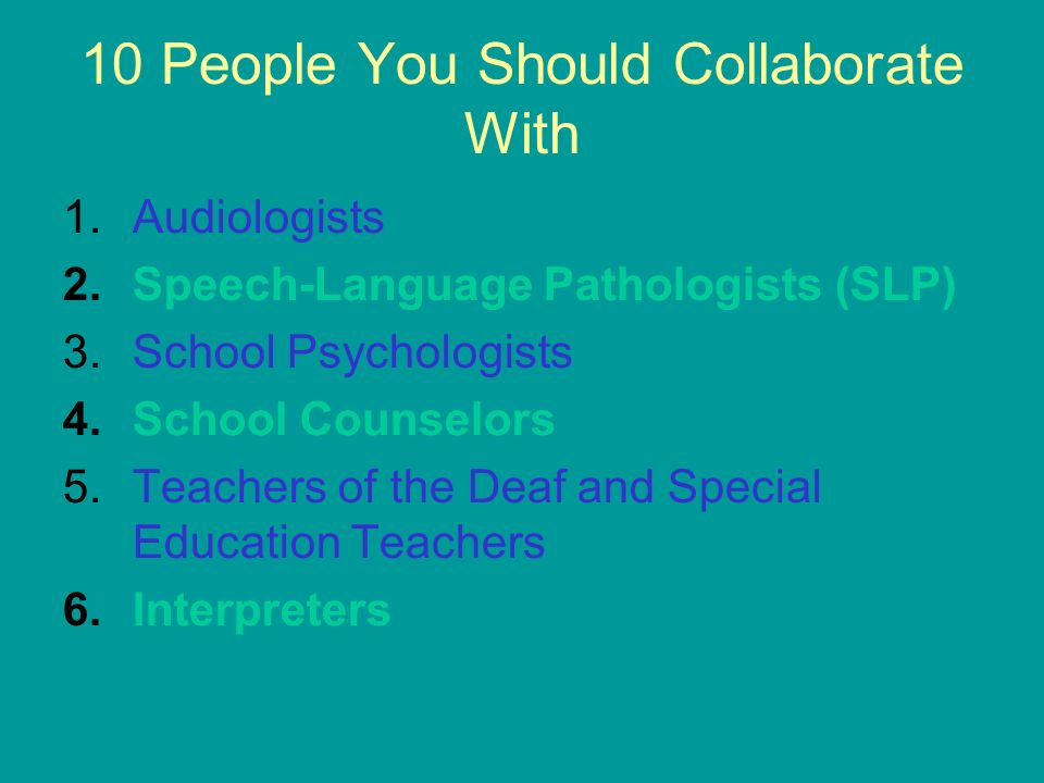 10 People You Should Collaborate With 1.Audiologists 2.Speech-Language Pathologists (SLP) 3.School Psychologists 4.School Counselors 5.Teachers of the
