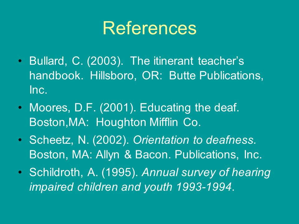 References Bullard, C. (2003). The itinerant teachers handbook. Hillsboro, OR: Butte Publications, Inc. Moores, D.F. (2001). Educating the deaf. Bosto