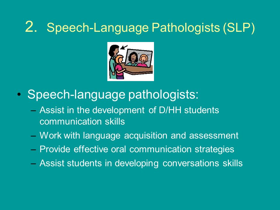 2. Speech-Language Pathologists (SLP) Speech-language pathologists: –Assist in the development of D/HH students communication skills –Work with langua