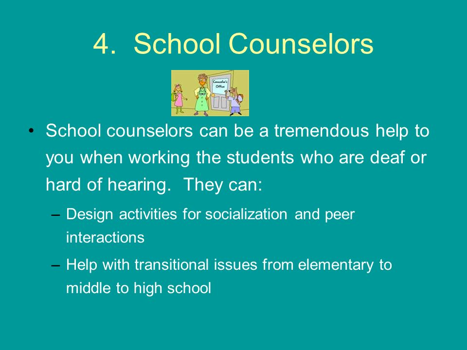 4. School Counselors School counselors can be a tremendous help to you when working the students who are deaf or hard of hearing. They can: –Design ac