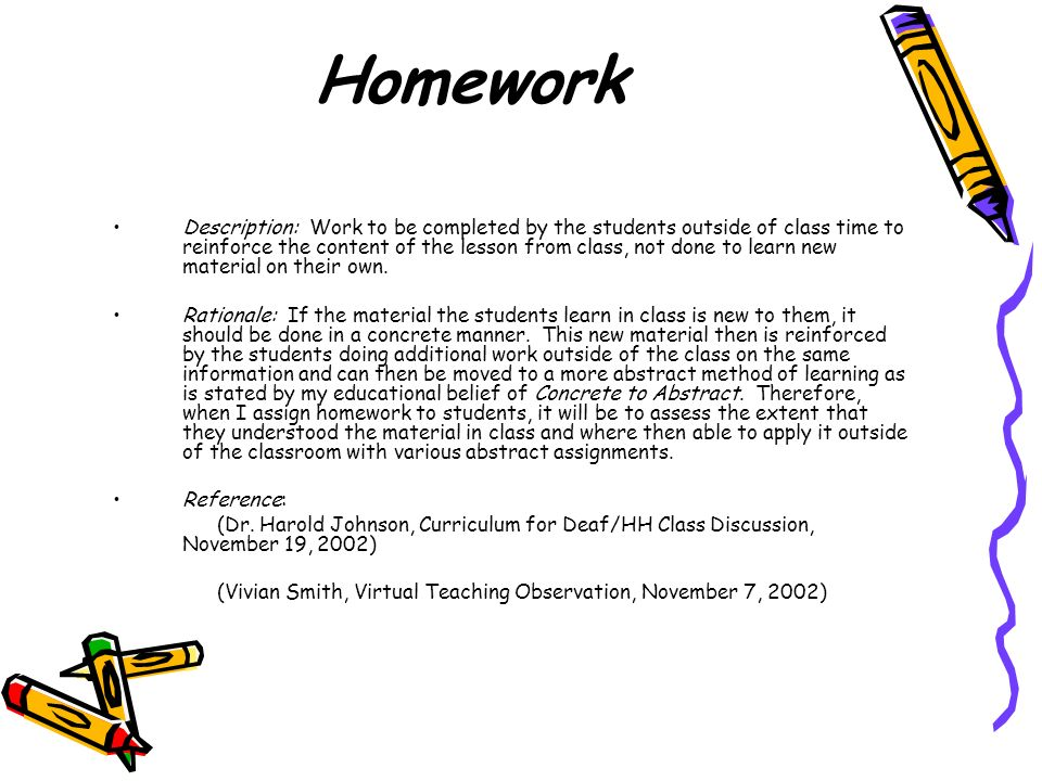 Homework Description: Work to be completed by the students outside of class time to reinforce the content of the lesson from class, not done to learn new material on their own.