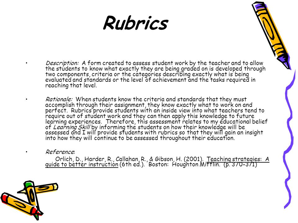 Rubrics Description: A form created to assess student work by the teacher and to allow the students to know what exactly they are being graded on is developed through two components, criteria or the categories describing exactly what is being evaluated and standards or the level of achievement and the tasks required in reaching that level.