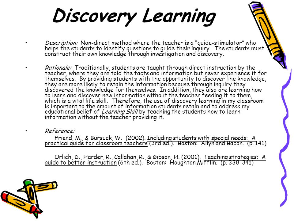 Discovery Learning Description: Non-direct method where the teacher is a guide-stimulator who helps the students to identify questions to guide their inquiry.