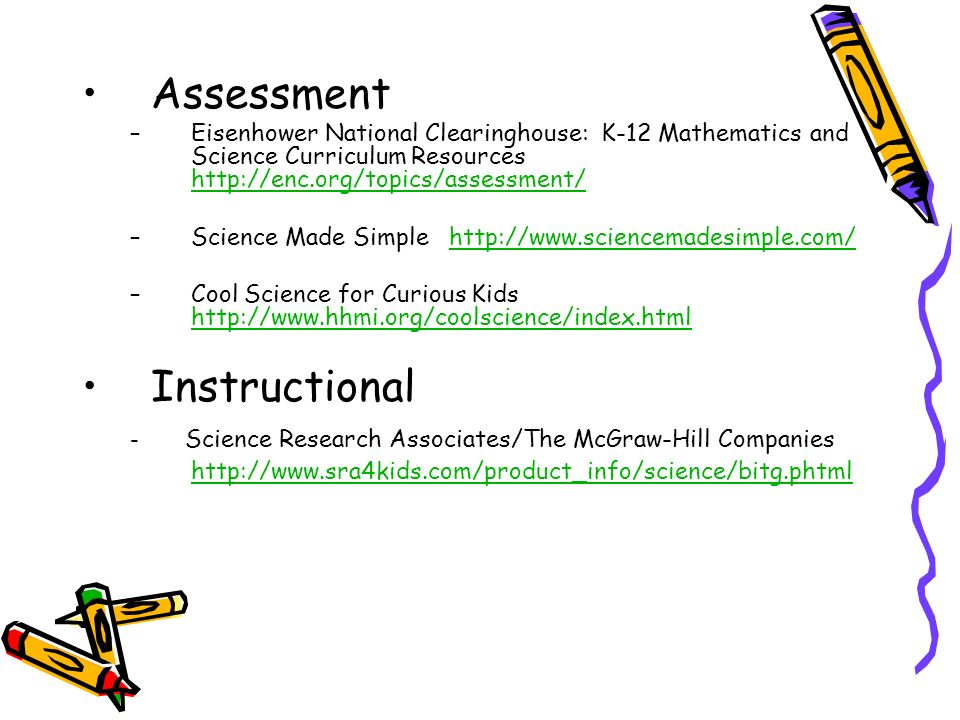 Assessment –Eisenhower National Clearinghouse: K-12 Mathematics and Science Curriculum Resources http://enc.org/topics/assessment/ http://enc.org/topics/assessment/ –Science Made Simple http://www.sciencemadesimple.com/http://www.sciencemadesimple.com/ –Cool Science for Curious Kids http://www.hhmi.org/coolscience/index.html http://www.hhmi.org/coolscience/index.html Instructional - Science Research Associates/The McGraw-Hill Companies http://www.sra4kids.com/product_info/science/bitg.phtml