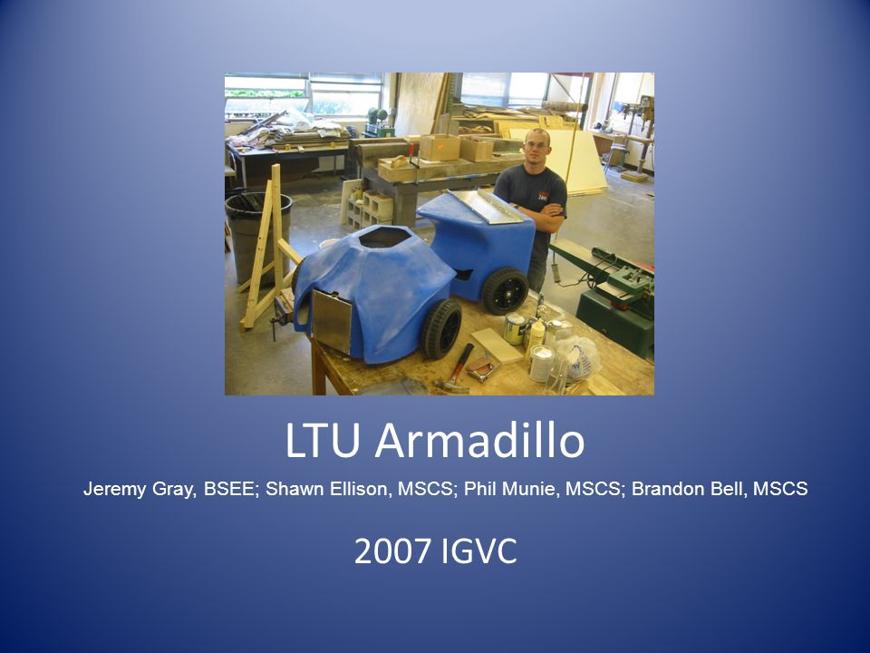 LTU Armadillo 2007 IGVC Jeremy Gray, BSEE; Shawn Ellison, MSCS; Phil Munie, MSCS; Brandon Bell, MSCS