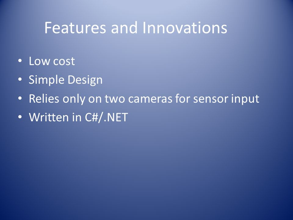 Features and Innovations Low cost Simple Design Relies only on two cameras for sensor input Written in C#/.NET