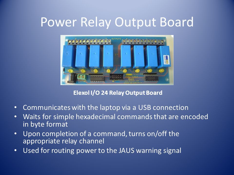 Power Relay Output Board Communicates with the laptop via a USB connection Waits for simple hexadecimal commands that are encoded in byte format Upon completion of a command, turns on/off the appropriate relay channel Used for routing power to the JAUS warning signal Elexol I/O 24 Relay Output Board