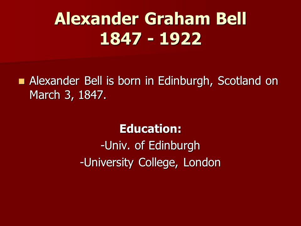 Alexander Graham Bell 1847 - 1922 Alexander Bell is born in Edinburgh, Scotland on March 3, 1847.