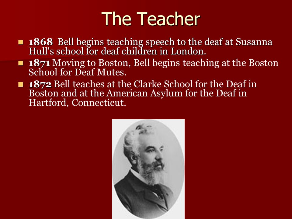 The Teacher 1868 Bell begins teaching speech to the deaf at Susanna Hull s school for deaf children in London.