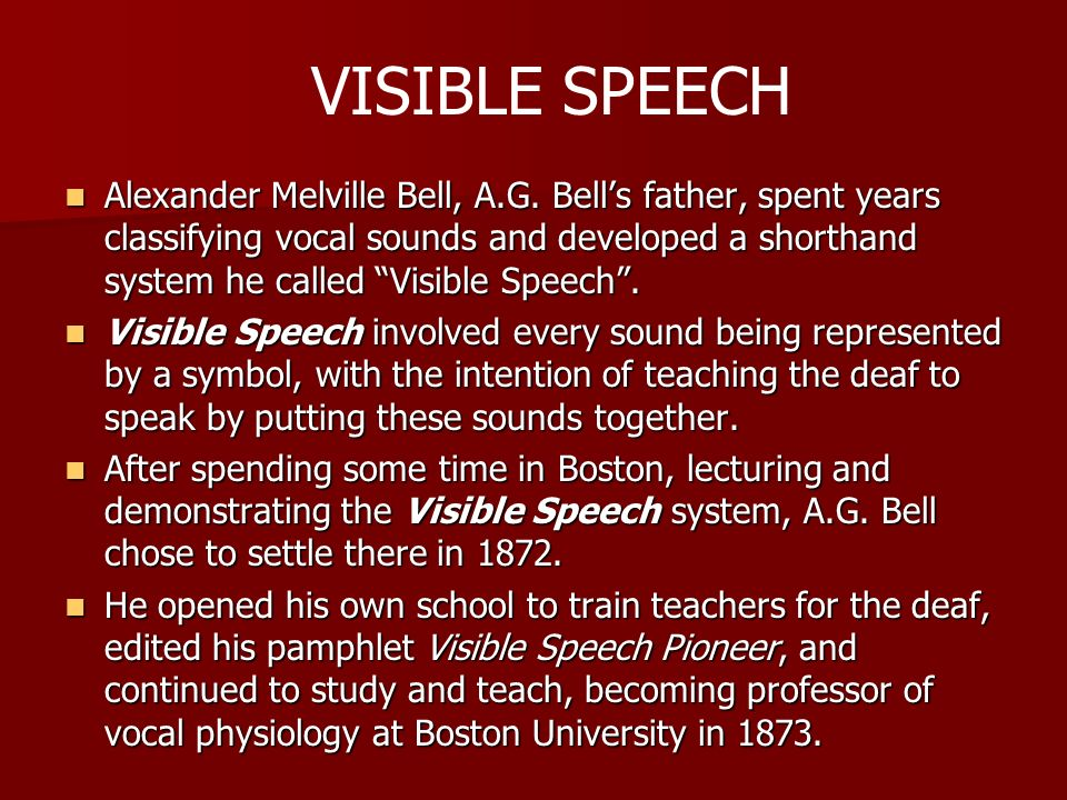 Alexander Melville Bell, A.G. Bells father, spent years classifying vocal sounds and developed a shorthand system he called Visible Speech. Alexander