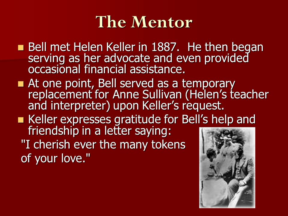 The Mentor Bell met Helen Keller in 1887. He then began serving as her advocate and even provided occasional financial assistance. Bell met Helen Kell