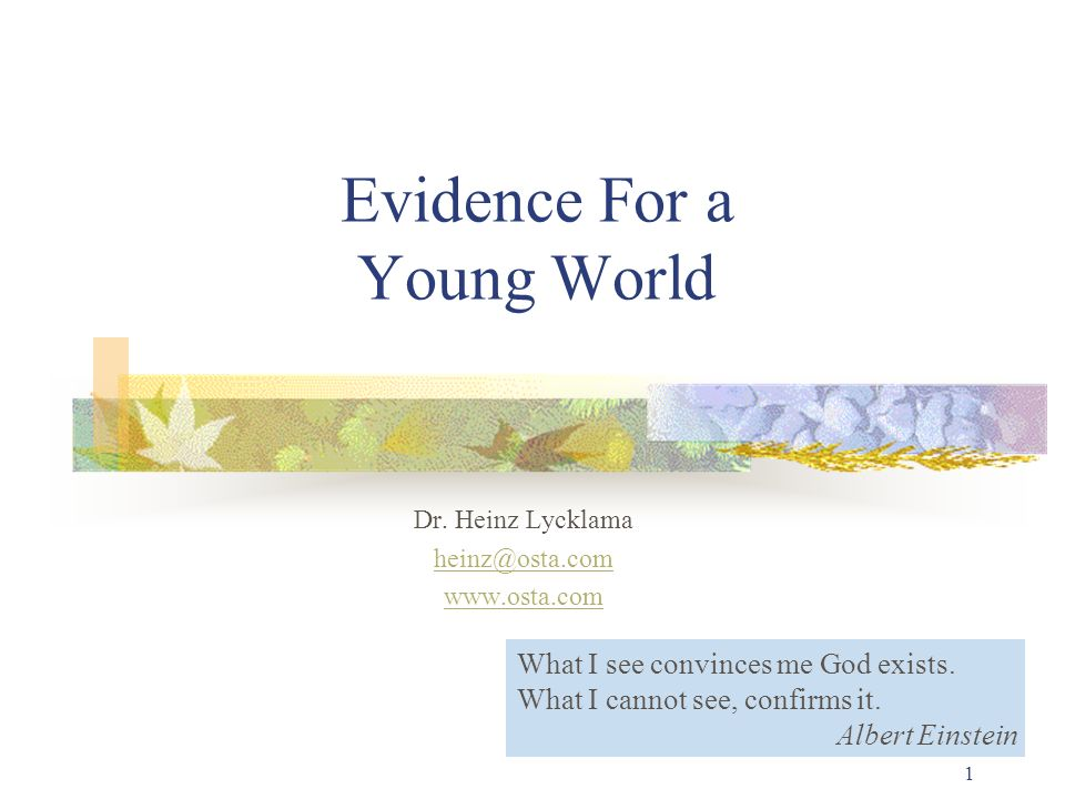 1 Evidence For a Young World Dr. Heinz Lycklama heinz@osta.com www.osta.com What I see convinces me God exists. What I cannot see, confirms it. Albert