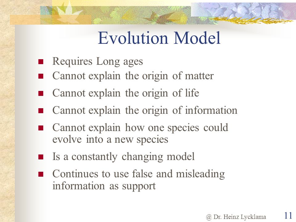@ Dr. Heinz Lycklama 11 Evolution Model Requires Long ages Cannot explain the origin of matter Cannot explain the origin of life Cannot explain the or