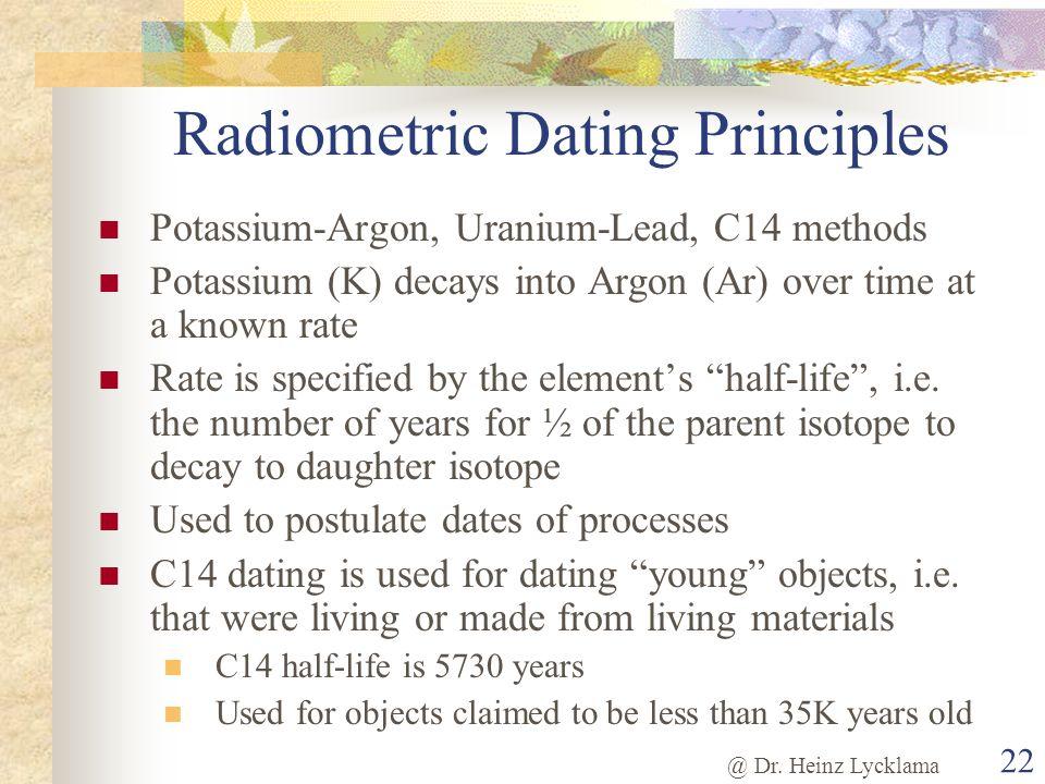 @ Dr. Heinz Lycklama 22 Radiometric Dating Principles Potassium-Argon, Uranium-Lead, C14 methods Potassium (K) decays into Argon (Ar) over time at a k