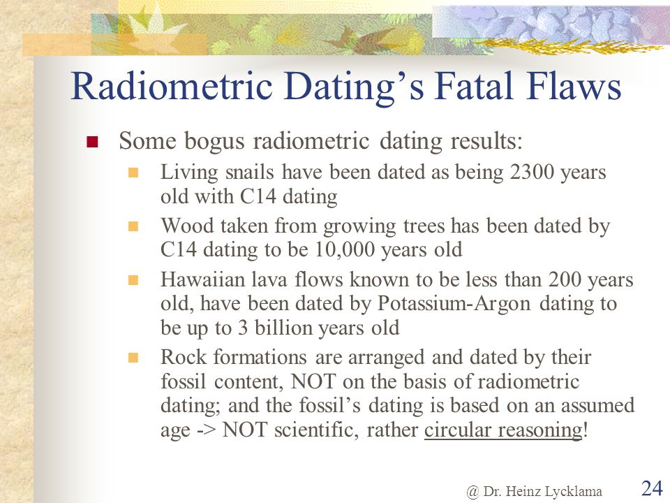 @ Dr. Heinz Lycklama 24 Radiometric Datings Fatal Flaws Some bogus radiometric dating results: Living snails have been dated as being 2300 years old w