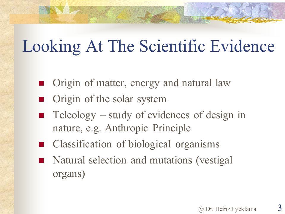 @ Dr. Heinz Lycklama 3 Looking At The Scientific Evidence Origin of matter, energy and natural law Origin of the solar system Teleology – study of evi