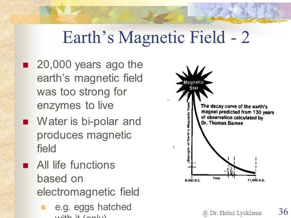 @ Dr. Heinz Lycklama 36 Earths Magnetic Field - 2 20,000 years ago the earths magnetic field was too strong for enzymes to live Water is bi-polar and