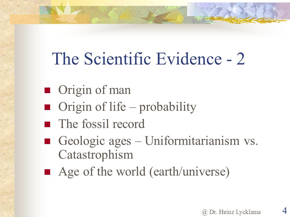 @ Dr. Heinz Lycklama 4 The Scientific Evidence - 2 Origin of man Origin of life – probability The fossil record Geologic ages – Uniformitarianism vs.
