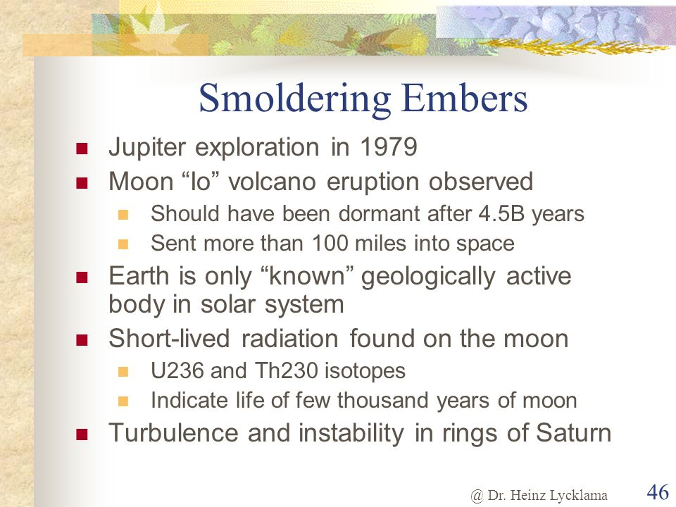 @ Dr. Heinz Lycklama 46 Smoldering Embers Jupiter exploration in 1979 Moon Io volcano eruption observed Should have been dormant after 4.5B years Sent