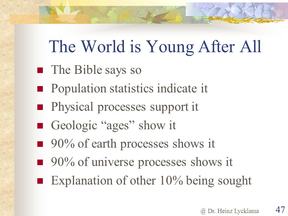@ Dr. Heinz Lycklama 47 The World is Young After All The Bible says so Population statistics indicate it Physical processes support it Geologic ages s