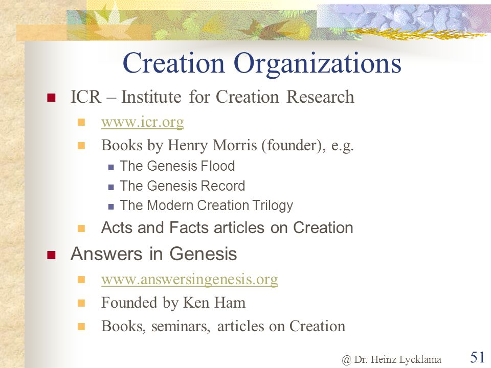@ Dr. Heinz Lycklama 51 Creation Organizations ICR – Institute for Creation Research www.icr.org Books by Henry Morris (founder), e.g. The Genesis Flo